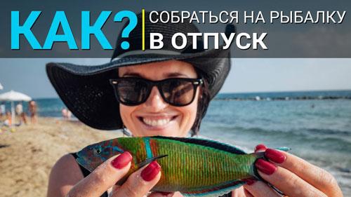 КАК собраться на рыбалку на море? Едем в отпуск.